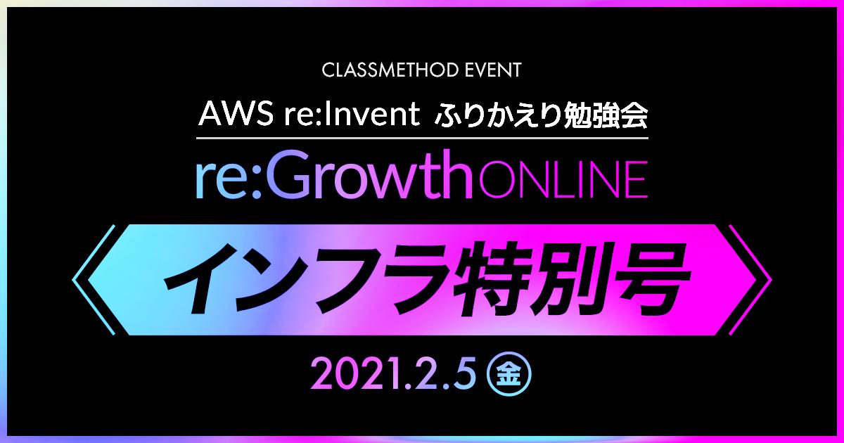 【ウェビナー】re:Growth 2020 Online インフラ特別号〜AWS re:Invent 振り返り勉強会〜