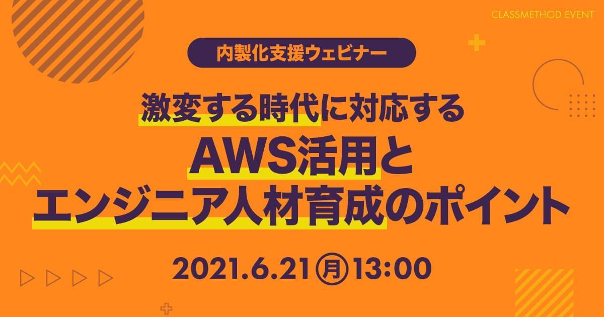 【内製化支援ウェビナー】激変する時代に対応するAWS活用とエンジニア人材育成のポイント