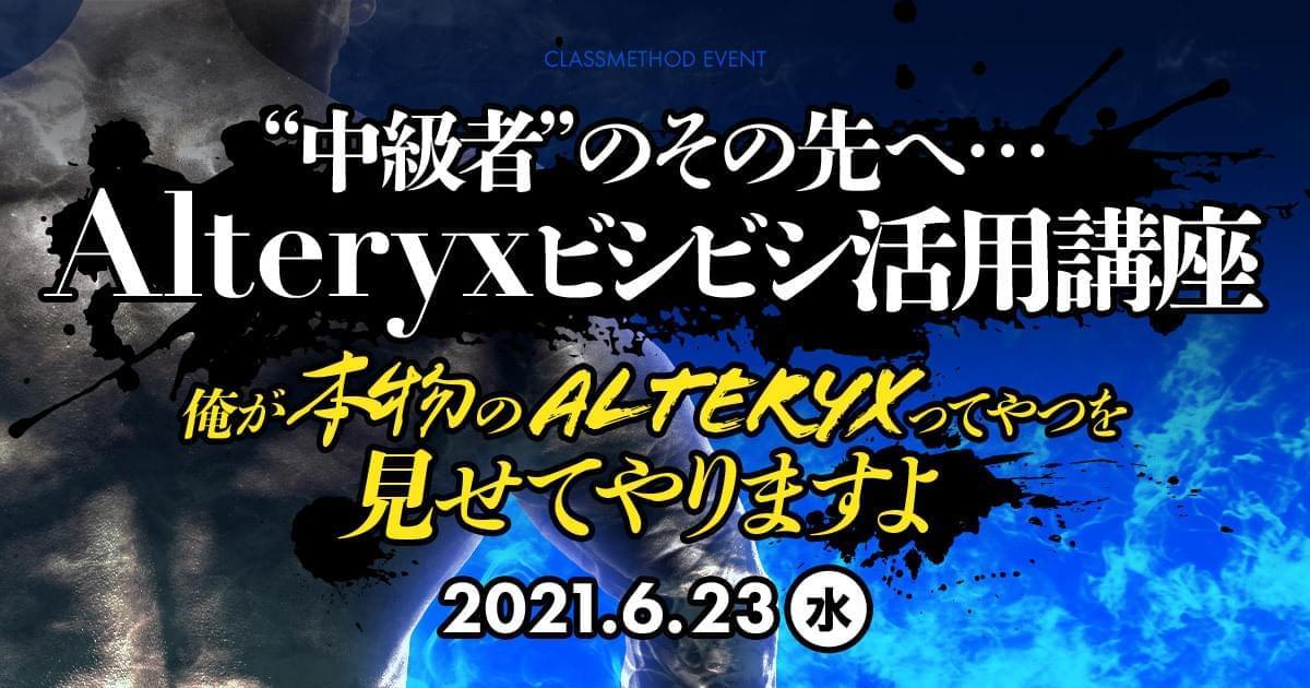【ウェビナー】中級者のその先へ…Alteryxビシビシ活用講座 ~俺が本物のAlteryxってやつを見せてやりますよ~