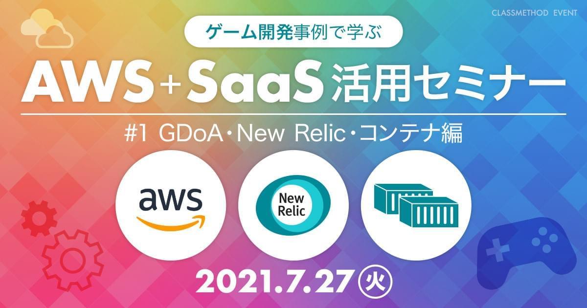 【ウェビナー】ゲーム開発事例で学ぶAWS+SaaS活用セミナー #1 GDoA・New Relic・コンテナ編