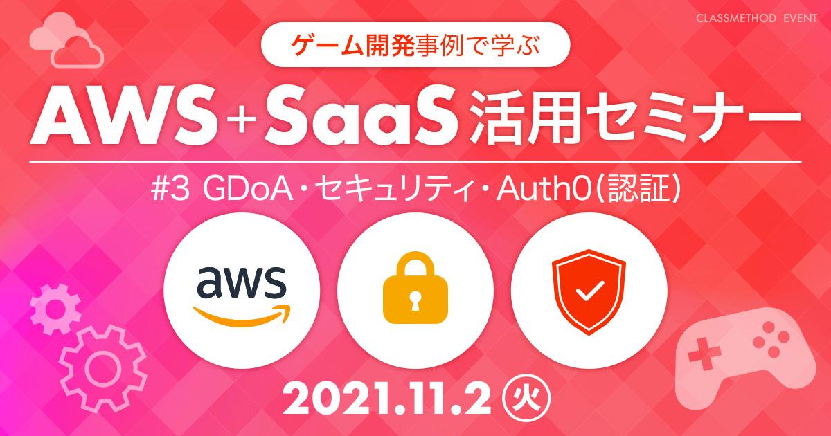 ゲーム開発事例で学ぶAWS+SaaS活用セミナー #3 GDoA・セキュリティ・Auth0(認証)編